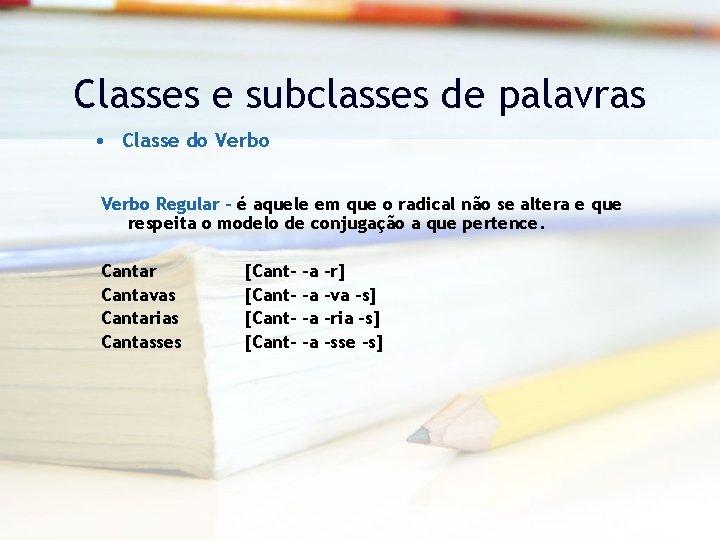 Classes e subclasses de palavras • Classe do Verbo Regular – é aquele em
