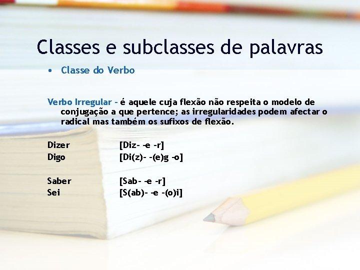Classes e subclasses de palavras • Classe do Verbo Irregular – é aquele cuja