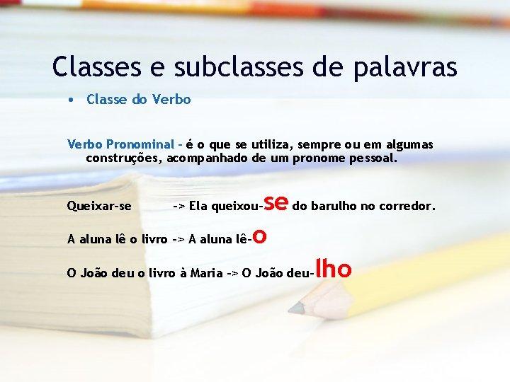 Classes e subclasses de palavras • Classe do Verbo Pronominal – é o que