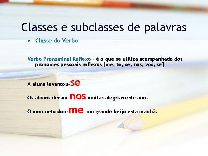 Classes e subclasses de palavras • Classe do Verbo Pronominal Reflexo – é o
