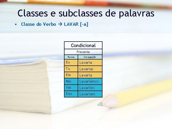 Classes e subclasses de palavras • Classe do Verbo LAVAR [-a] Condicional Presente Pessoa
