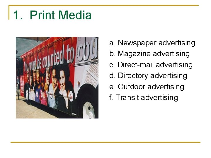 1. Print Media a. Newspaper advertising b. Magazine advertising c. Direct-mail advertising d. Directory
