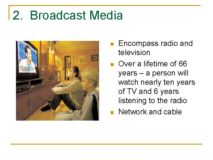 2. Broadcast Media n n n Encompass radio and television Over a lifetime of