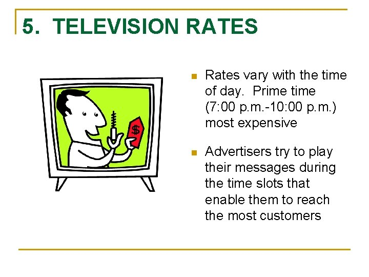 5. TELEVISION RATES n Rates vary with the time of day. Prime time (7: