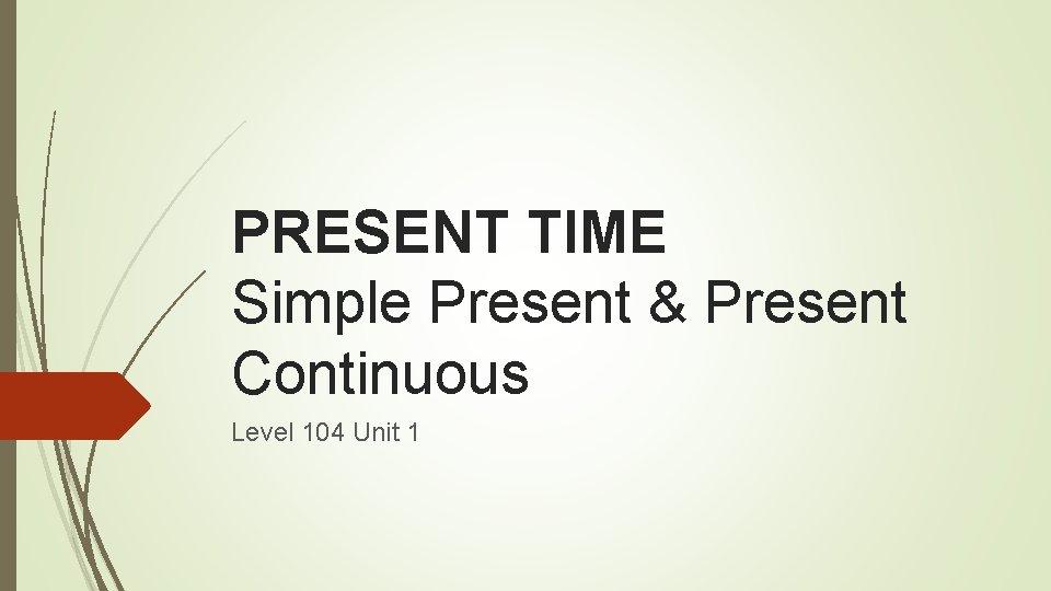 PRESENT TIME Simple Present & Present Continuous Level 104 Unit 1