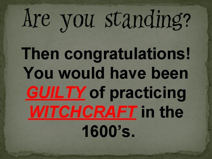 Then congratulations! You would have been GUILTY of practicing WITCHCRAFT in the 1600's.