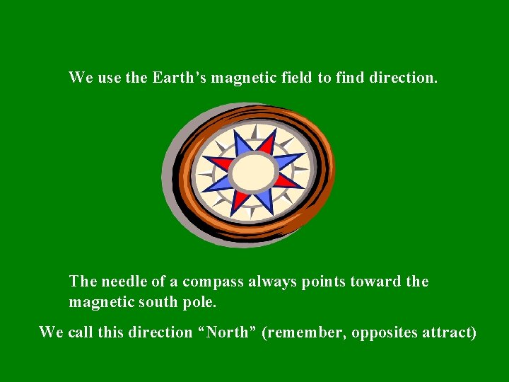 We use the Earth's magnetic field to find direction. The needle of a compass