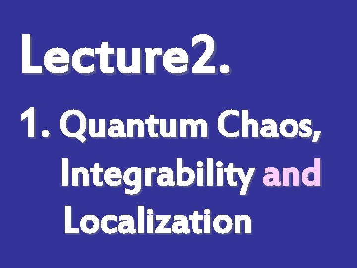 Lecture 2. 1. Quantum Chaos, Integrability and Localization