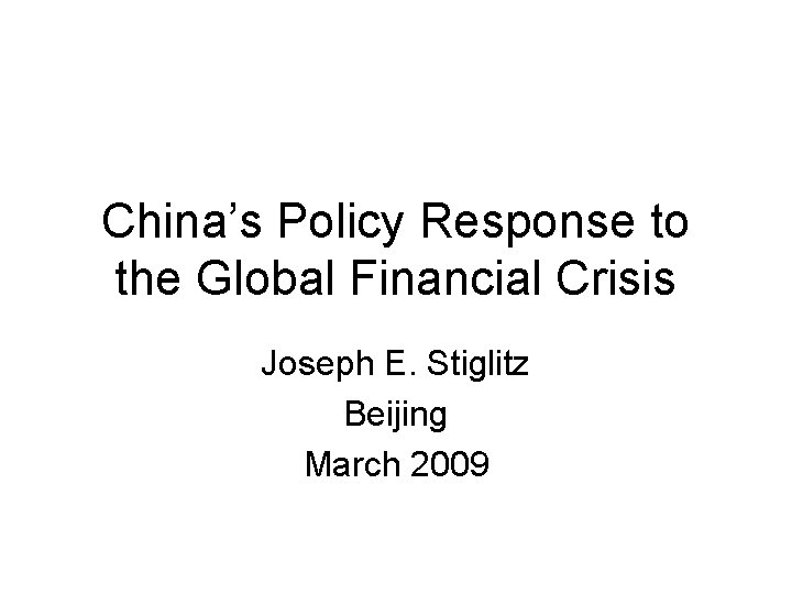 China's Policy Response to the Global Financial Crisis Joseph E. Stiglitz Beijing March 2009