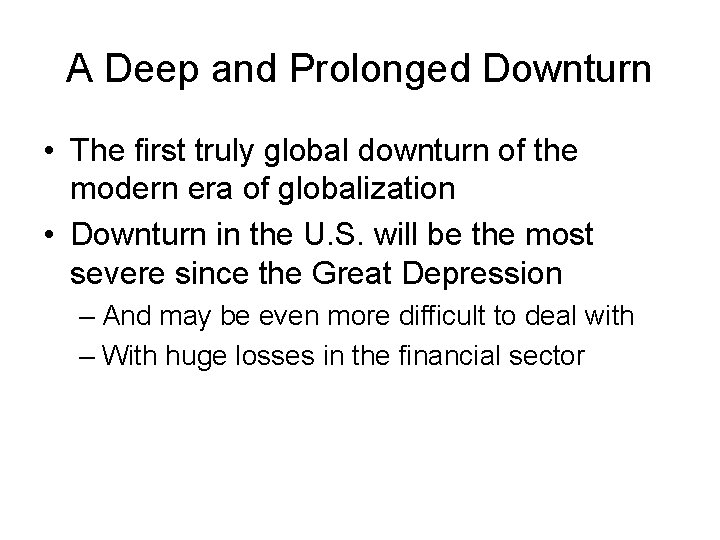 A Deep and Prolonged Downturn • The first truly global downturn of the modern
