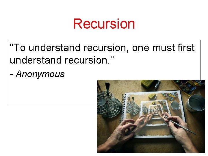 "Recursion ""To understand recursion, one must first understand recursion. "" - Anonymous"
