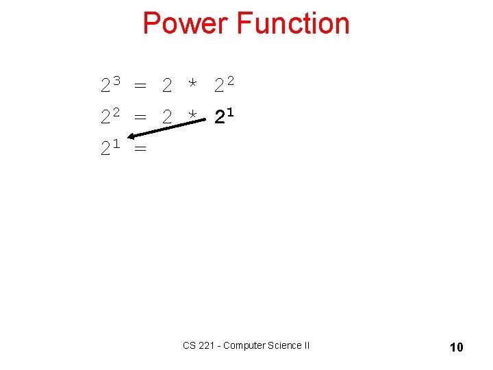 Power Function 23 = 2 * 22 22 = 2 * 21 = CS