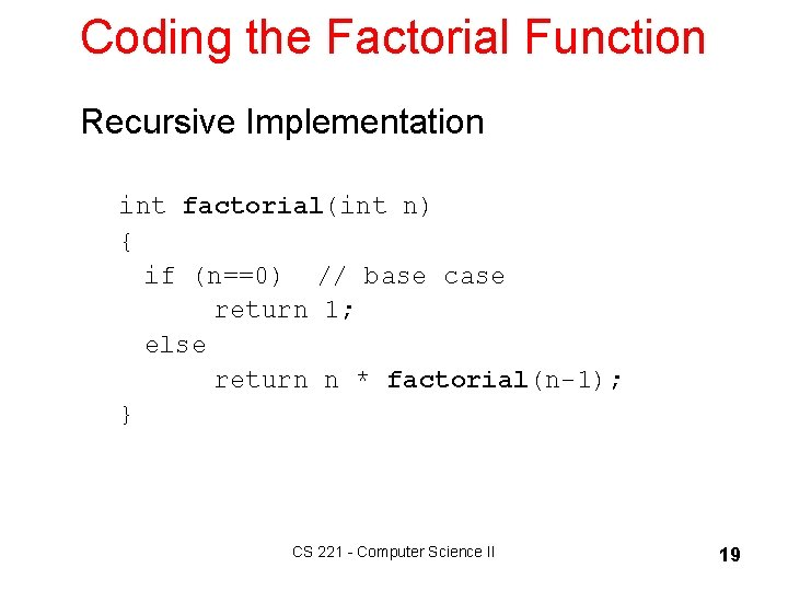 Coding the Factorial Function Recursive Implementation int factorial(int n) { if (n==0) // base