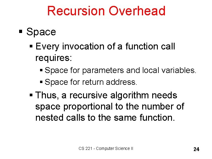Recursion Overhead § Space § Every invocation of a function call requires: § Space