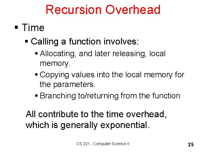 Recursion Overhead § Time § Calling a function involves: § Allocating, and later releasing,