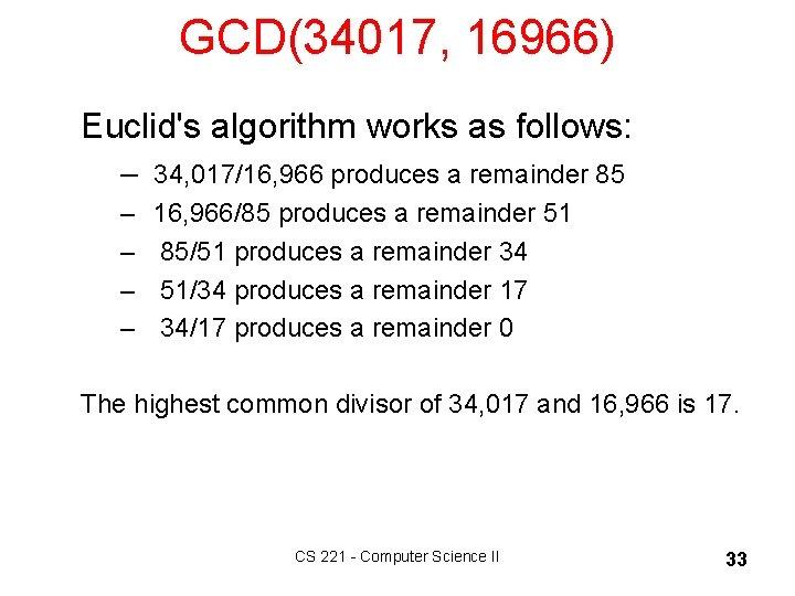 GCD(34017, 16966) Euclid's algorithm works as follows: – 34, 017/16, 966 produces a remainder