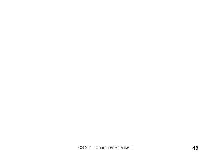 CS 221 - Computer Science II 42