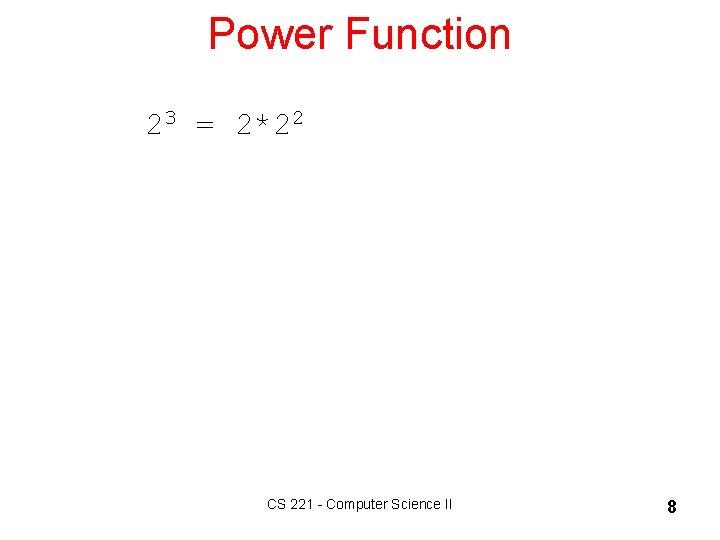 Power Function 23 = 2*22 CS 221 - Computer Science II 8