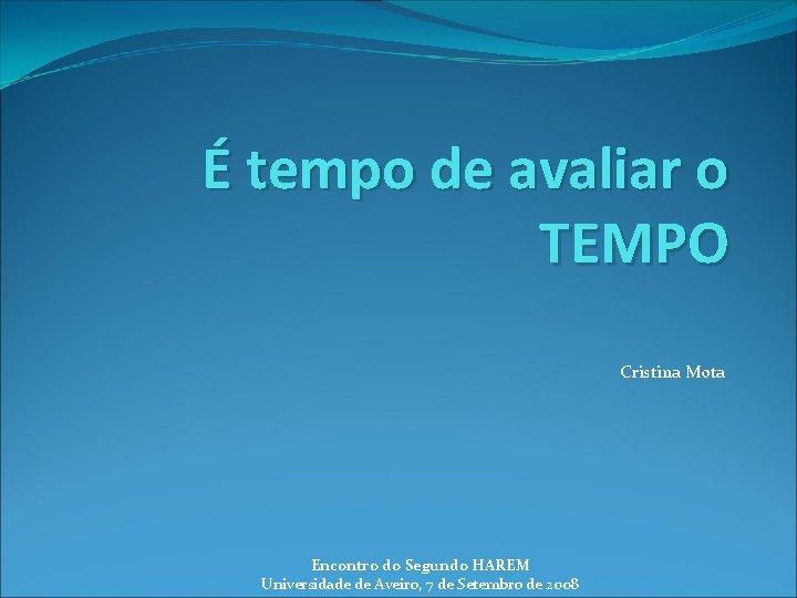 É tempo de avaliar o TEMPO Cristina Mota Encontro do Segundo HAREM Universidade de