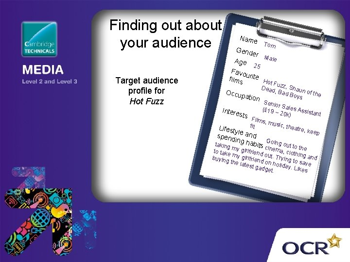 Finding out about your audience Name Gend Age Target audience profile for Hot Fuzz