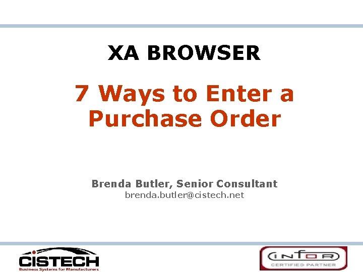 XA BROWSER 7 Ways to Enter a Purchase Order Brenda Butler, Senior Consultant brenda.