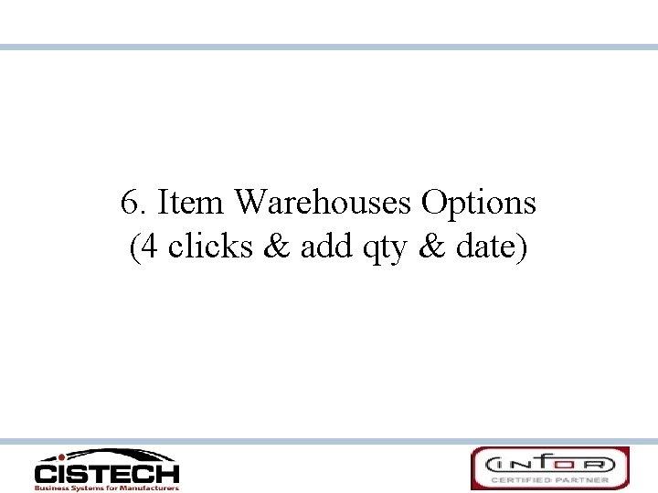 6. Item Warehouses Options (4 clicks & add qty & date)