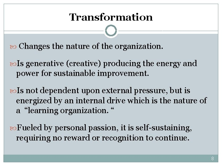 Transformation Changes the nature of the organization. Is generative (creative) producing the energy and