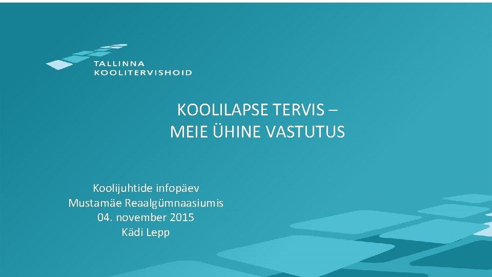 KOOLILAPSE TERVIS – MEIE ÜHINE VASTUTUS Koolijuhtide infopäev Mustamäe Reaalgümnaasiumis 04. november 2015 Kädi