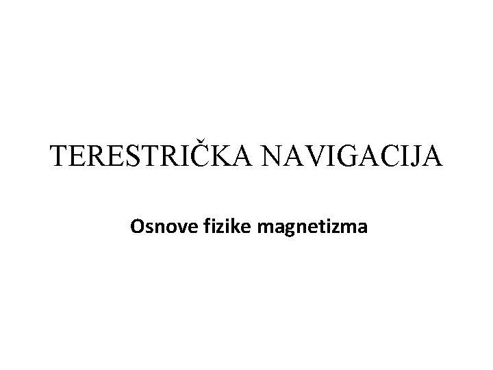 TERESTRIČKA NAVIGACIJA Osnove fizike magnetizma