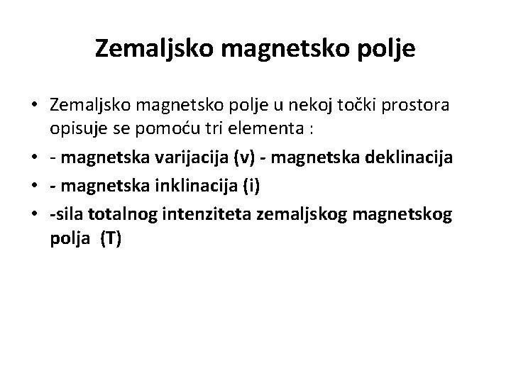 Zemaljsko magnetsko polje • Zemaljsko magnetsko polje u nekoj točki prostora opisuje se pomoću