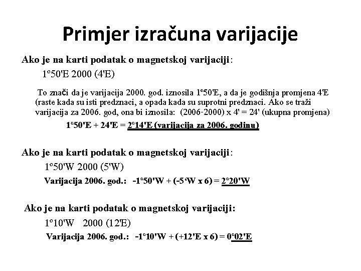 Primjer izračuna varijacije Ako je na karti podatak o magnetskoj varijaciji: 1º 50'E 2000