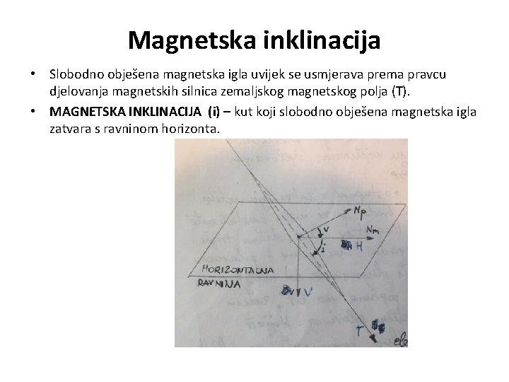 Magnetska inklinacija • Slobodno obješena magnetska igla uvijek se usmjerava prema pravcu djelovanja magnetskih
