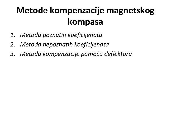 Metode kompenzacije magnetskog kompasa 1. Metoda poznatih koeficijenata 2. Metoda nepoznatih koeficijenata 3. Metoda