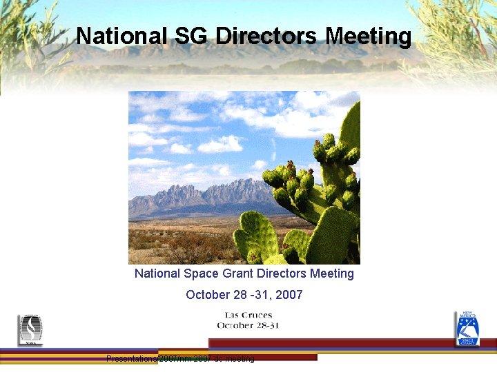National SG Directors Meeting National Space Grant Directors Meeting October 28 -31, 2007 Presentations/2007/nm