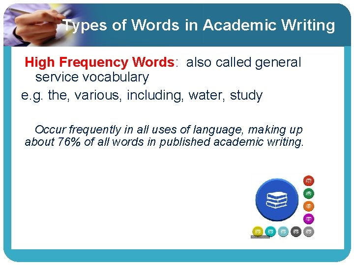 Types of Words in Academic Writing High Frequency Words: also called general service vocabulary