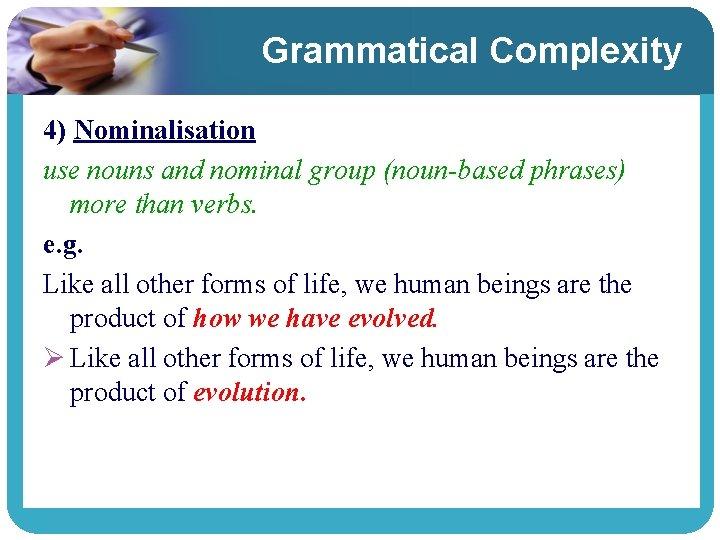 Grammatical Complexity 4) Nominalisation use nouns and nominal group (noun-based phrases) more than verbs.