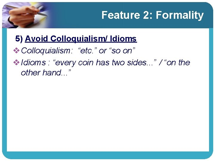 """Feature 2: Formality 5) Avoid Colloquialism/ Idioms v Colloquialism: """"etc. """" or """"so on"""""""