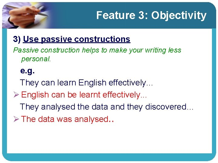 Feature 3: Objectivity 3) Use passive constructions Passive construction helps to make your writing