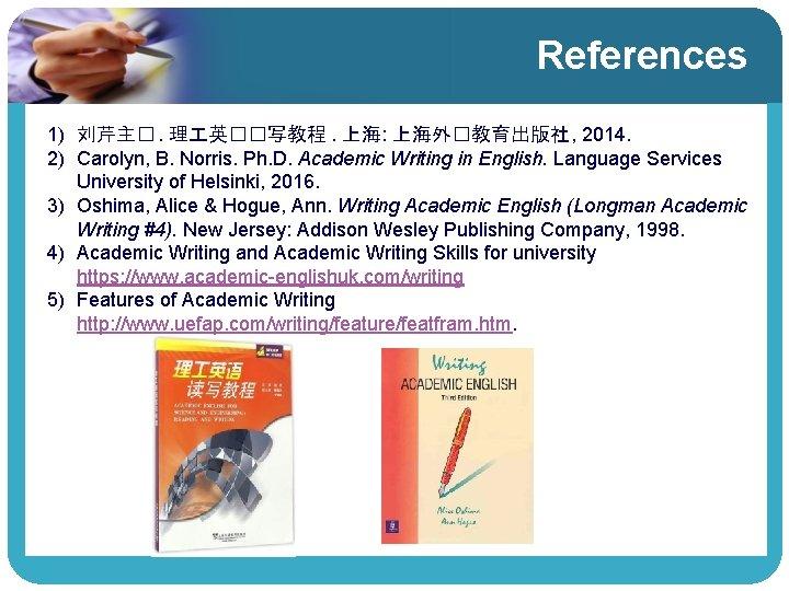 References 1) 刘芹主�. 理 英��写教程. 上海: 上海外�教育出版社 , 2014. 2) Carolyn, B. Norris. Ph.