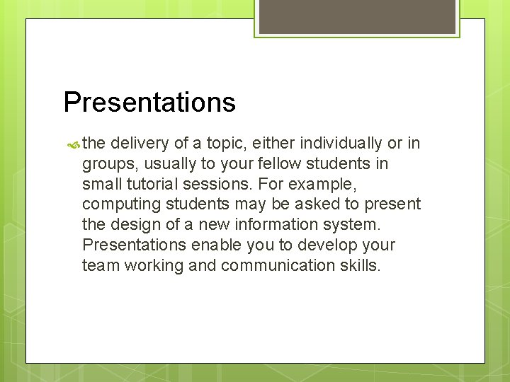 Presentations the delivery of a topic, either individually or in groups, usually to your