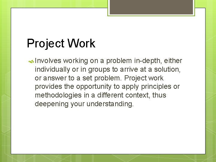 Project Work Involves working on a problem in-depth, either individually or in groups to