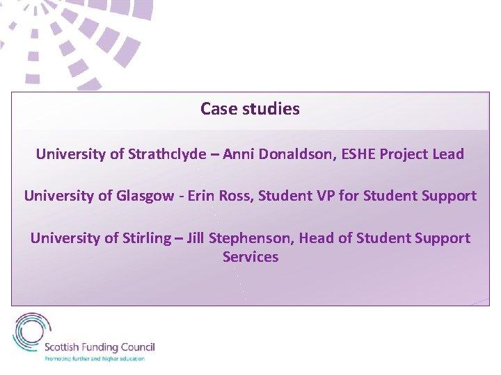 Case studies University of Strathclyde – Anni Donaldson, ESHE Project Lead University of Glasgow