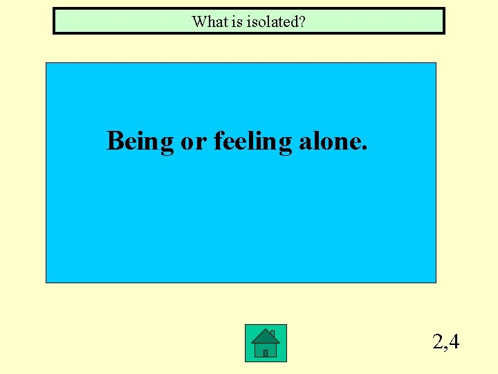 What is isolated? Being or feeling alone. 2, 4
