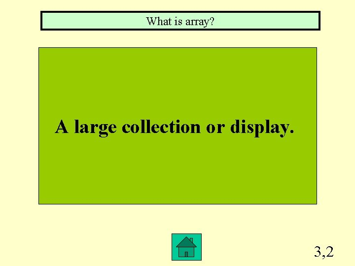 What is array? A large collection or display. 3, 2