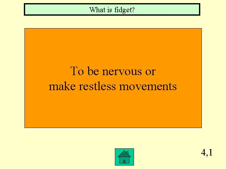What is fidget? To be nervous or make restless movements 4, 1