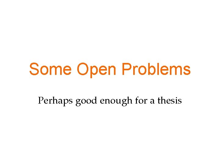 Some Open Problems Perhaps good enough for a thesis