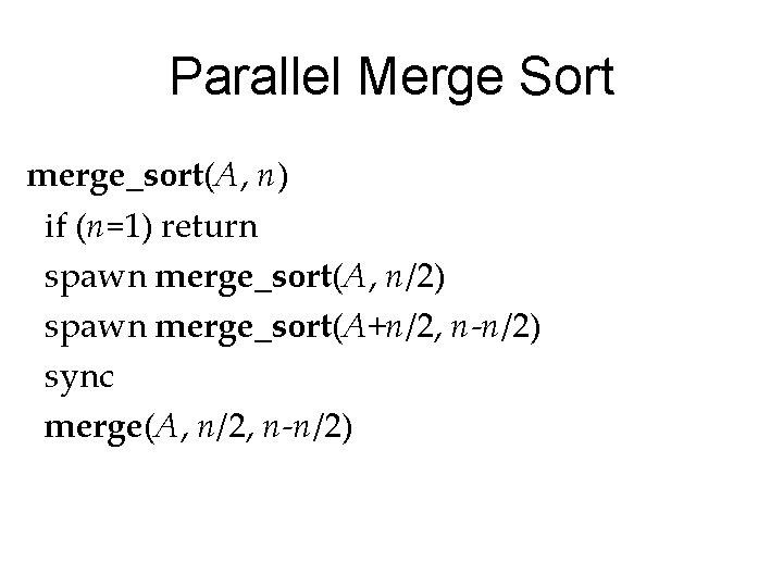 Parallel Merge Sort merge_sort(A, n) if (n=1) return spawn merge_sort(A, n/2) spawn merge_sort(A+n/2, n-n/2)