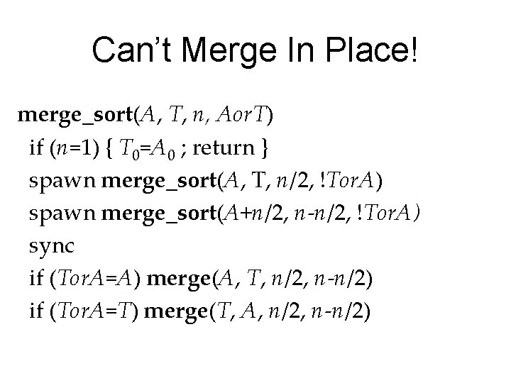 Can't Merge In Place! merge_sort(A, T, n, Aor. T) if (n=1) { T 0=A