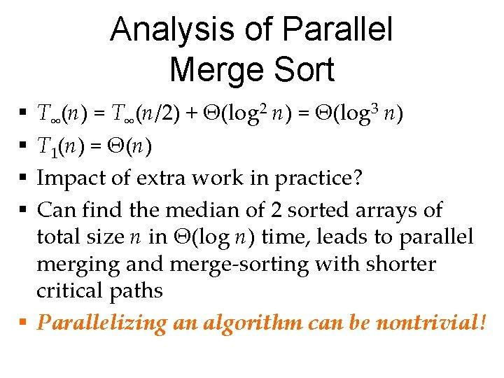 Analysis of Parallel Merge Sort T∞(n) = T∞(n/2) + Θ(log 2 n) = Θ(log