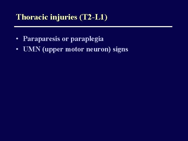 Thoracic injuries (T 2 -L 1) • Paraparesis or paraplegia • UMN (upper motor